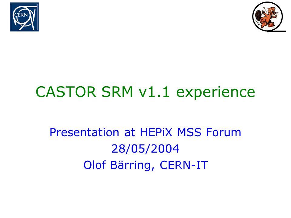 CASTOR SRM v1.1 experience Presentation at HEPiX MSS Forum 28/05/2004 Olof Bärring, CERN-IT