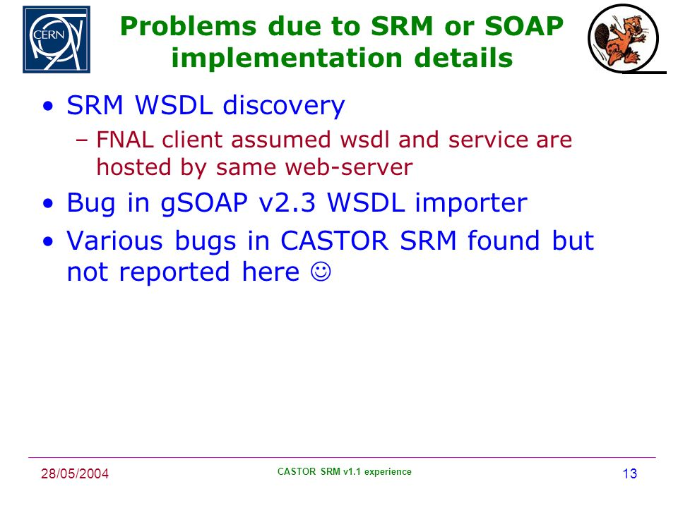 28/05/2004 CASTOR SRM v1.1 experience 13 Problems due to SRM or SOAP implementation details SRM WSDL discovery –FNAL client assumed wsdl and service are hosted by same web-server Bug in gSOAP v2.3 WSDL importer Various bugs in CASTOR SRM found but not reported here