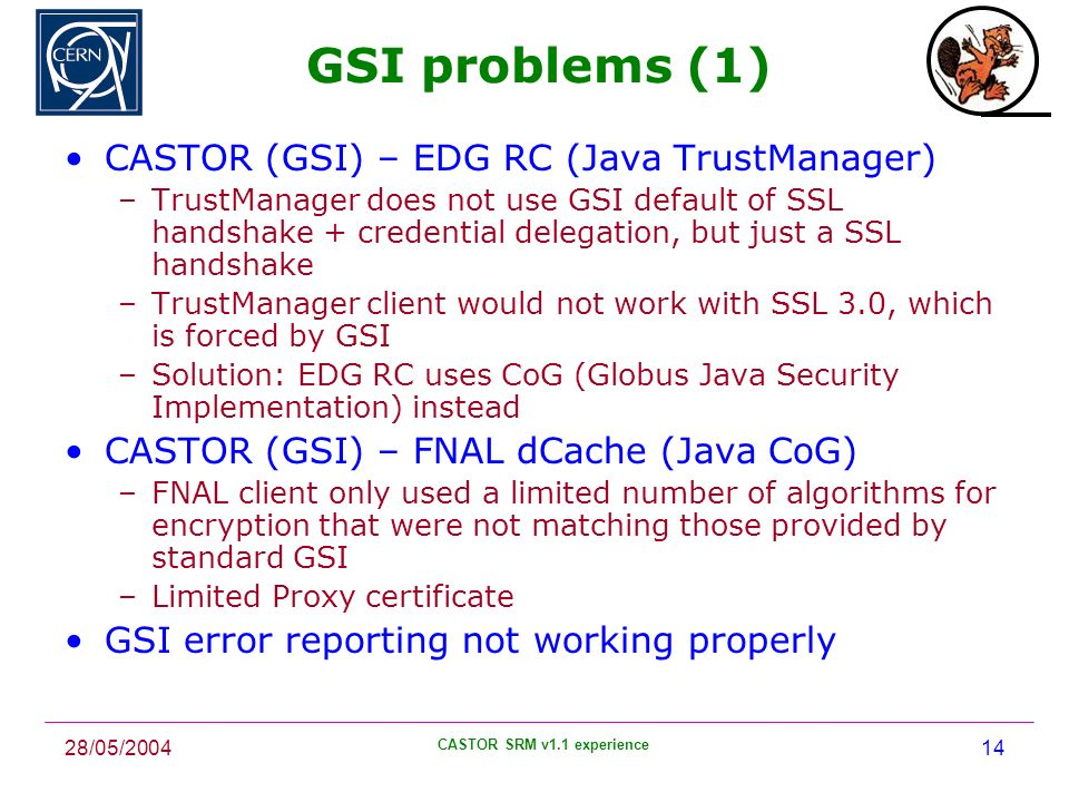 28/05/2004 CASTOR SRM v1.1 experience 14 GSI problems (1) CASTOR (GSI) – EDG RC (Java TrustManager) –TrustManager does not use GSI default of SSL handshake + credential delegation, but just a SSL handshake –TrustManager client would not work with SSL 3.0, which is forced by GSI –Solution: EDG RC uses CoG (Globus Java Security Implementation) instead CASTOR (GSI) – FNAL dCache (Java CoG) –FNAL client only used a limited number of algorithms for encryption that were not matching those provided by standard GSI –Limited Proxy certificate GSI error reporting not working properly