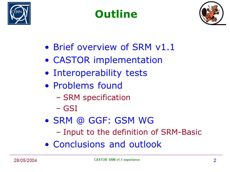 28/05/2004 CASTOR SRM v1.1 experience 2 Outline Brief overview of SRM v1.1 CASTOR implementation Interoperability tests Problems found –SRM specification –GSI SRM @ GGF: GSM WG –Input to the definition of SRM-Basic Conclusions and outlook