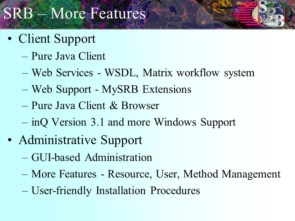 SRB – More Features Client Support –Pure Java Client –Web Services - WSDL, Matrix workflow system –Web Support - MySRB Extensions –Pure Java Client & Browser –inQ Version 3.1 and more Windows Support Administrative Support –GUI-based Administration –More Features - Resource, User, Method Management –User-friendly Installation Procedures