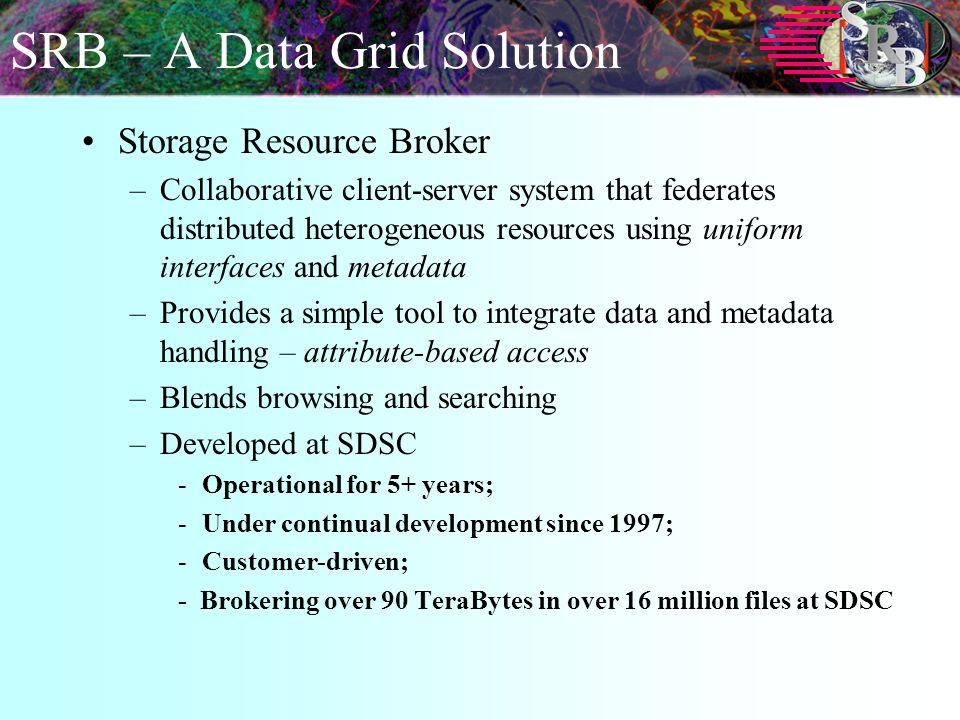 SRB – A Data Grid Solution Storage Resource Broker –Collaborative client-server system that federates distributed heterogeneous resources using uniform interfaces and metadata –Provides a simple tool to integrate data and metadata handling – attribute-based access –Blends browsing and searching –Developed at SDSC -Operational for 5+ years; -Under continual development since 1997; -Customer-driven; - Brokering over 90 TeraBytes in over 16 million files at SDSC