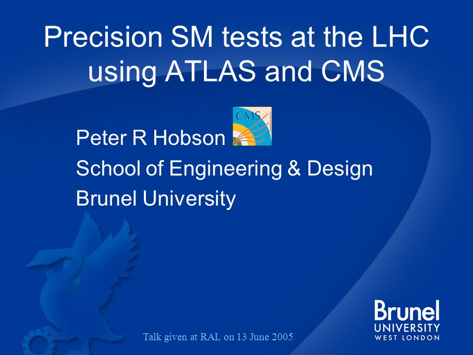 Precision SM tests at the LHC using ATLAS and CMS Peter R Hobson School of Engineering & Design Brunel University Talk given at RAL on 13 June 2005