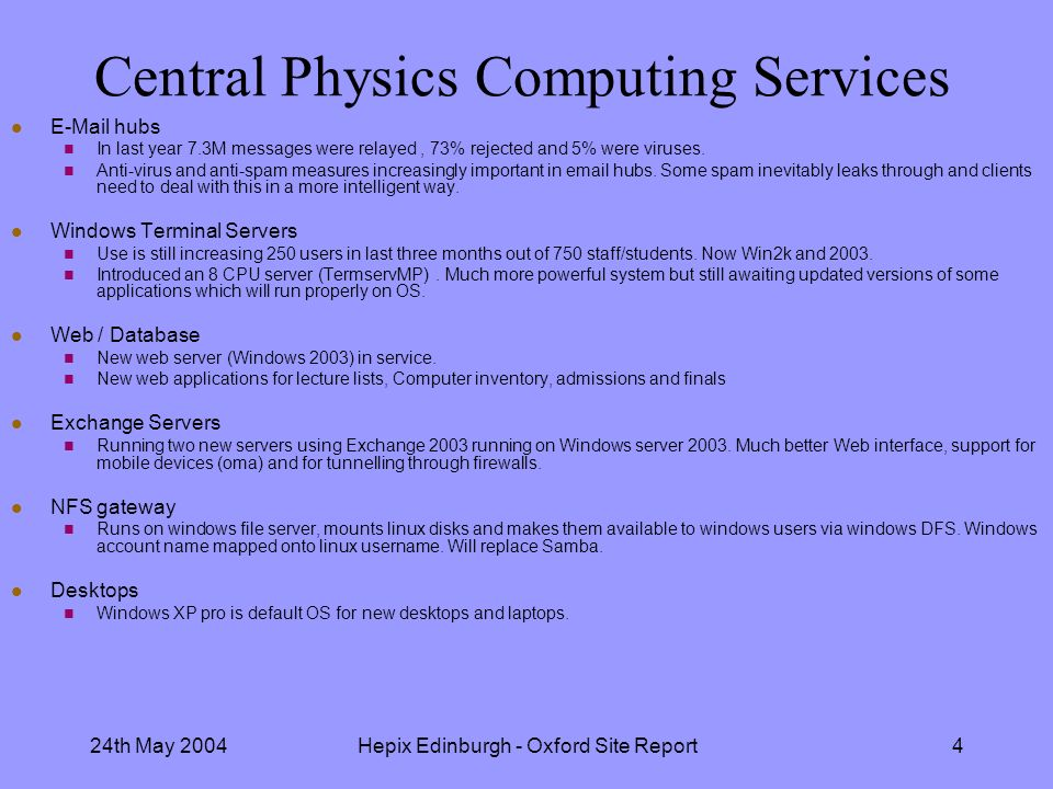 24th May 2004Hepix Edinburgh - Oxford Site Report4 Central Physics Computing Services l E-Mail hubs n In last year 7.3M messages were relayed, 73% rejected and 5% were viruses.