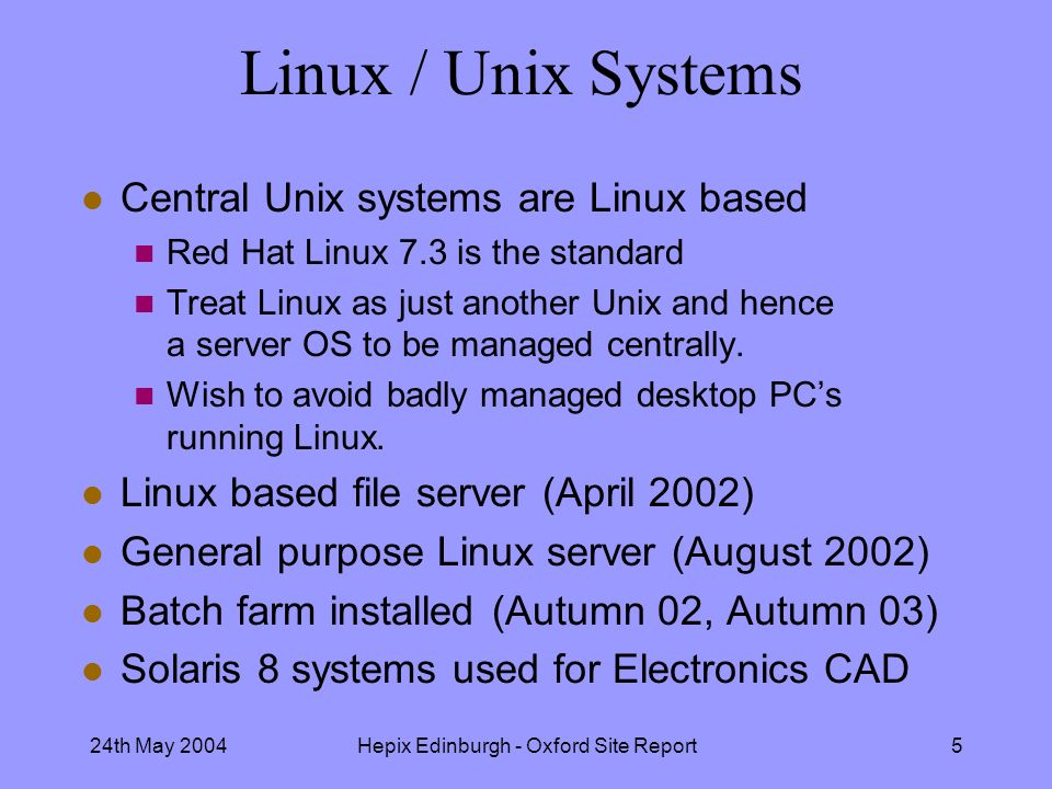 24th May 2004Hepix Edinburgh - Oxford Site Report5 Linux / Unix Systems l Central Unix systems are Linux based n Red Hat Linux 7.3 is the standard n Treat Linux as just another Unix and hence a server OS to be managed centrally.