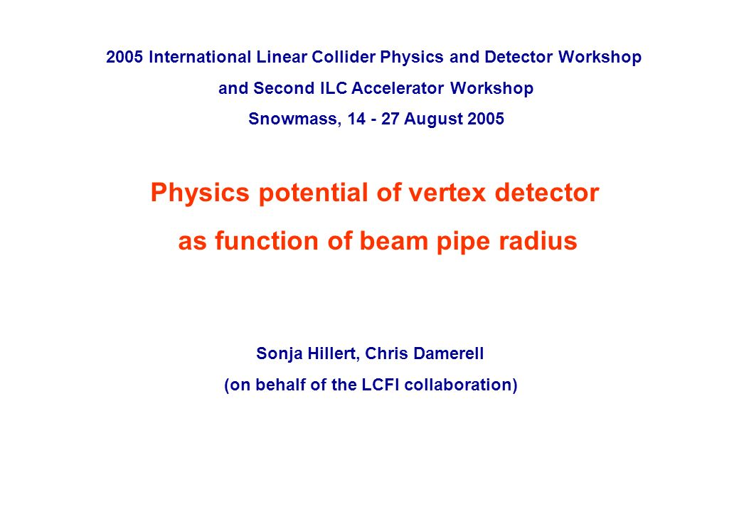 ILC Snowmass workshop, August 2005 p. 0 Physics potential of vertex detector as function of beam pipe radius Sonja Hillert, Chris Damerell (on behalf