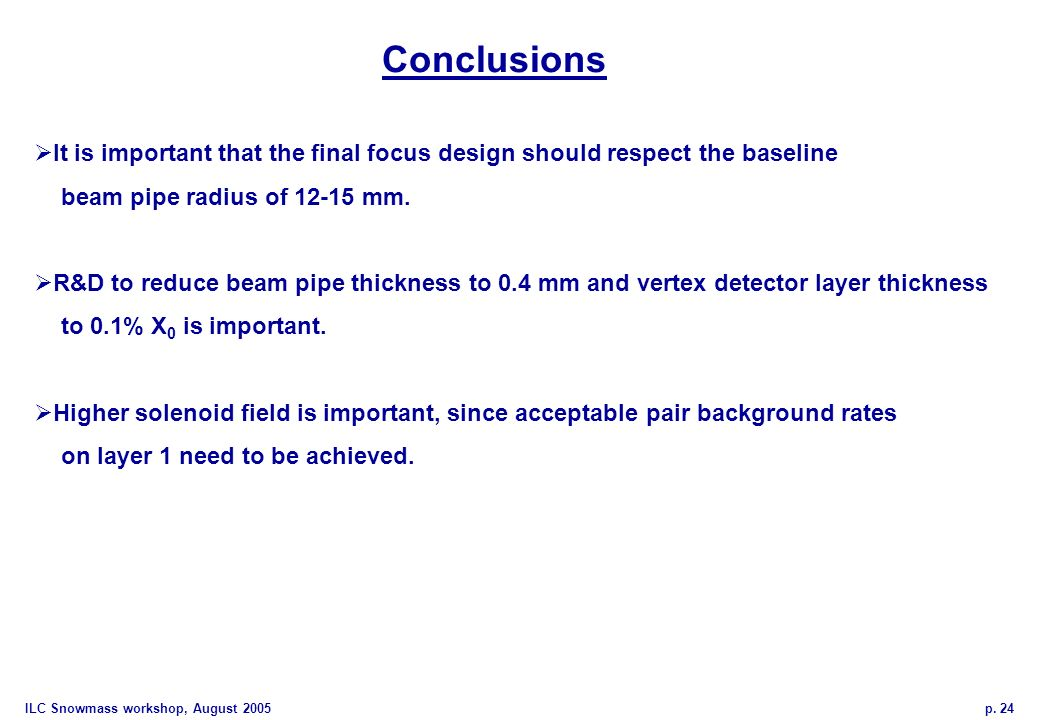 ILC Snowmass workshop, August 2005 p. 24 Conclusions It is important that the final focus design should respect the baseline beam pipe radius of 12-15