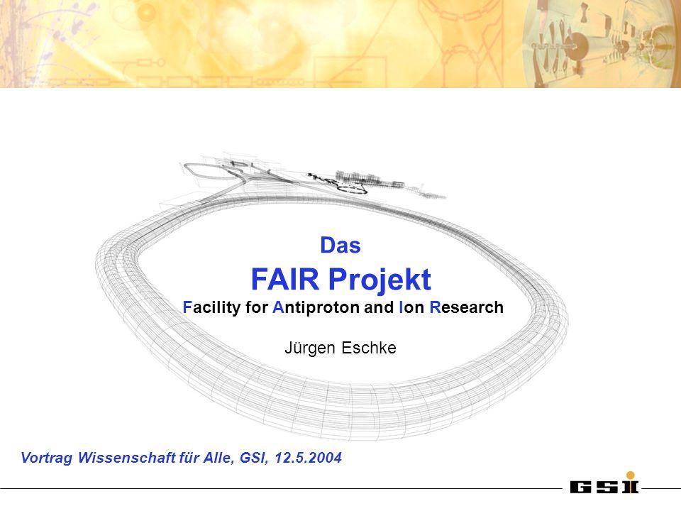 Das FAIR Projekt Facility for Antiproton and Ion Research Jürgen Eschke Vortrag Wissenschaft für Alle, GSI, 12.5.2004