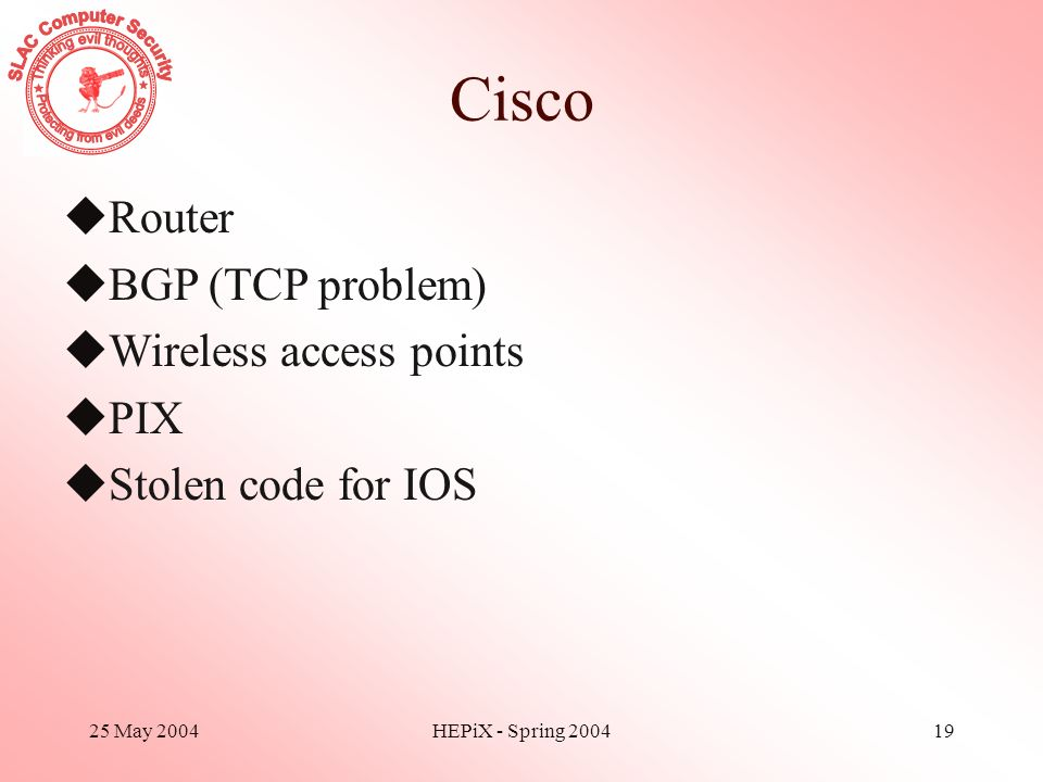 25 May 2004HEPiX - Spring 200419 Cisco uRouter uBGP (TCP problem) uWireless access points uPIX uStolen code for IOS