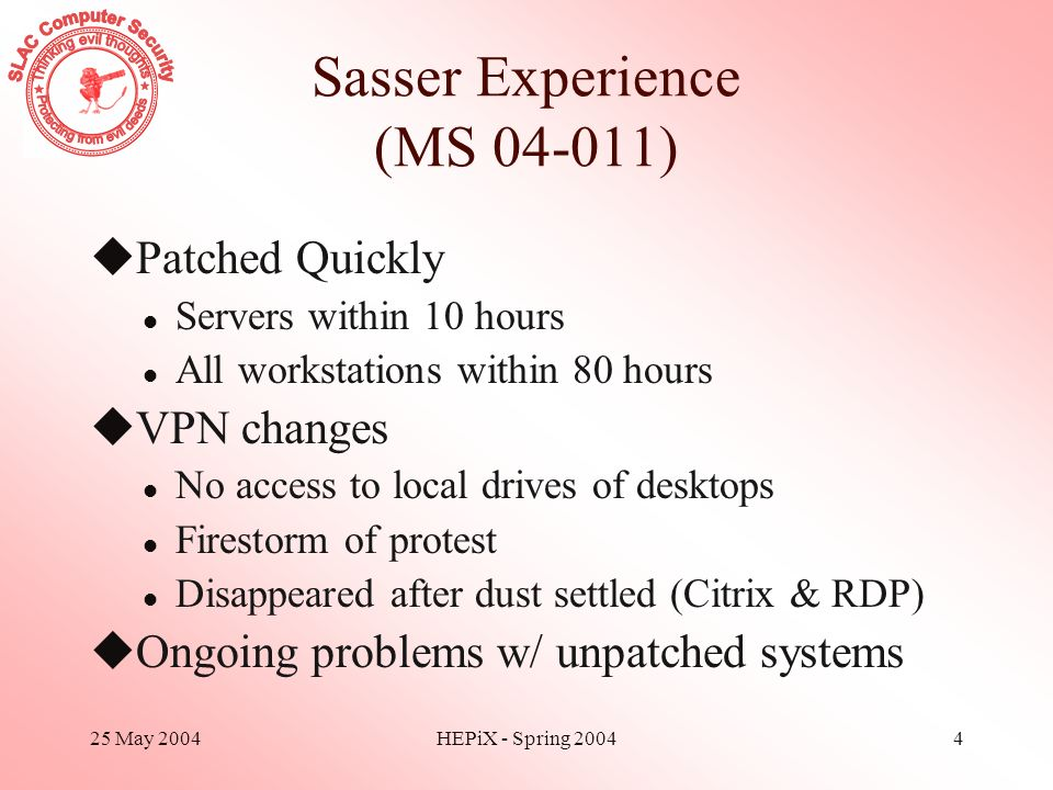25 May 2004HEPiX - Spring 20044 Sasser Experience (MS 04-011) uPatched Quickly l Servers within 10 hours l All workstations within 80 hours uVPN chang