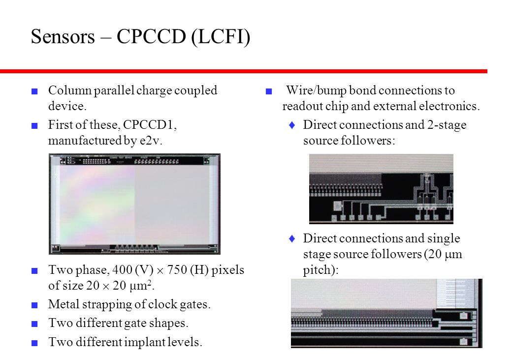 Sensors – CPCCD (LCFI) Column parallel charge coupled device. First of these, CPCCD1, manufactured by e2v. Two phase, 400 (V) 750 (H) pixels of size 2