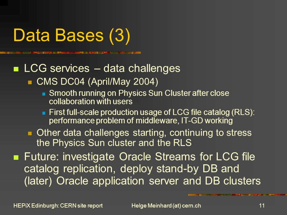 11 Helge Meinhard (at) cern.chHEPiX Edinburgh: CERN site report Data Bases (3) LCG services – data challenges CMS DC04 (April/May 2004) Smooth running on Physics Sun Cluster after close collaboration with users First full-scale production usage of LCG file catalog (RLS): performance problem of middleware, IT-GD working Other data challenges starting, continuing to stress the Physics Sun cluster and the RLS Future: investigate Oracle Streams for LCG file catalog replication, deploy stand-by DB and (later) Oracle application server and DB clusters