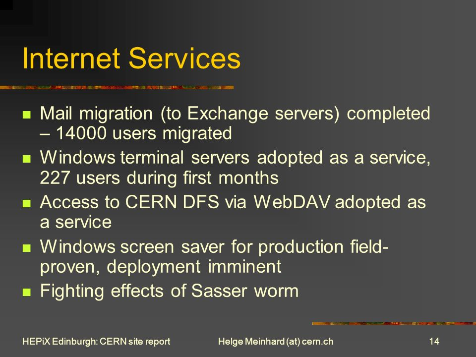 14 Helge Meinhard (at) cern.chHEPiX Edinburgh: CERN site report Internet Services Mail migration (to Exchange servers) completed – 14000 users migrated Windows terminal servers adopted as a service, 227 users during first months Access to CERN DFS via WebDAV adopted as a service Windows screen saver for production field- proven, deployment imminent Fighting effects of Sasser worm