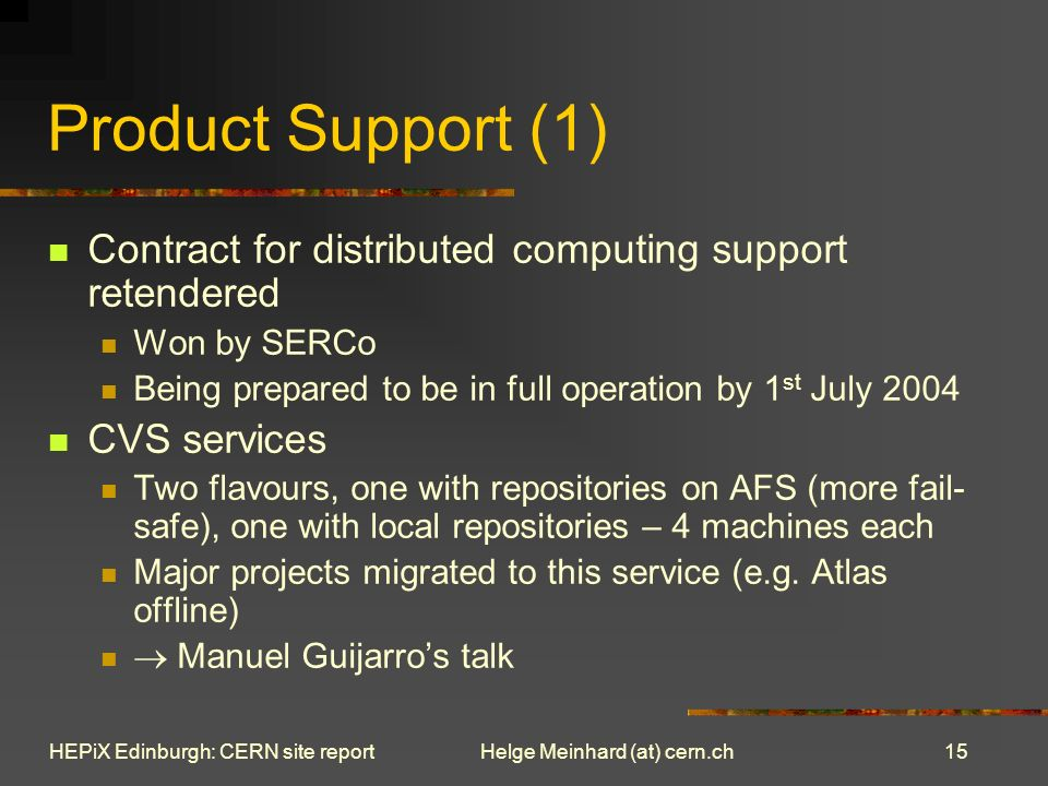 15 Helge Meinhard (at) cern.chHEPiX Edinburgh: CERN site report Product Support (1) Contract for distributed computing support retendered Won by SERCo Being prepared to be in full operation by 1 st July 2004 CVS services Two flavours, one with repositories on AFS (more fail- safe), one with local repositories – 4 machines each Major projects migrated to this service (e.g.