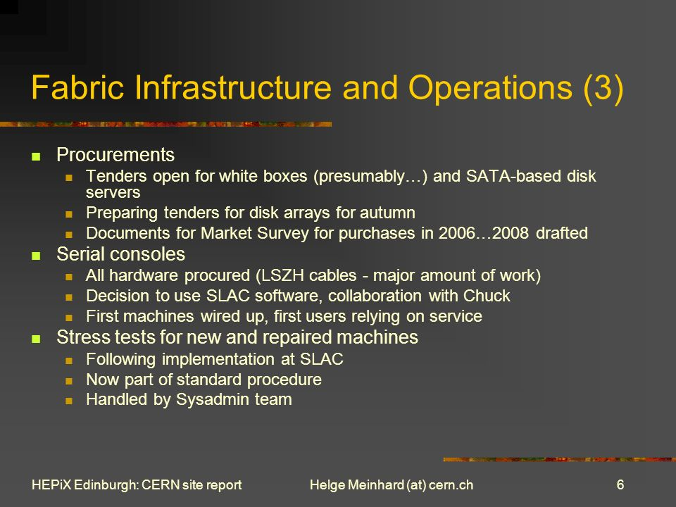 6 Helge Meinhard (at) cern.chHEPiX Edinburgh: CERN site report Fabric Infrastructure and Operations (3) Procurements Tenders open for white boxes (presumably…) and SATA-based disk servers Preparing tenders for disk arrays for autumn Documents for Market Survey for purchases in 2006…2008 drafted Serial consoles All hardware procured (LSZH cables - major amount of work) Decision to use SLAC software, collaboration with Chuck First machines wired up, first users relying on service Stress tests for new and repaired machines Following implementation at SLAC Now part of standard procedure Handled by Sysadmin team