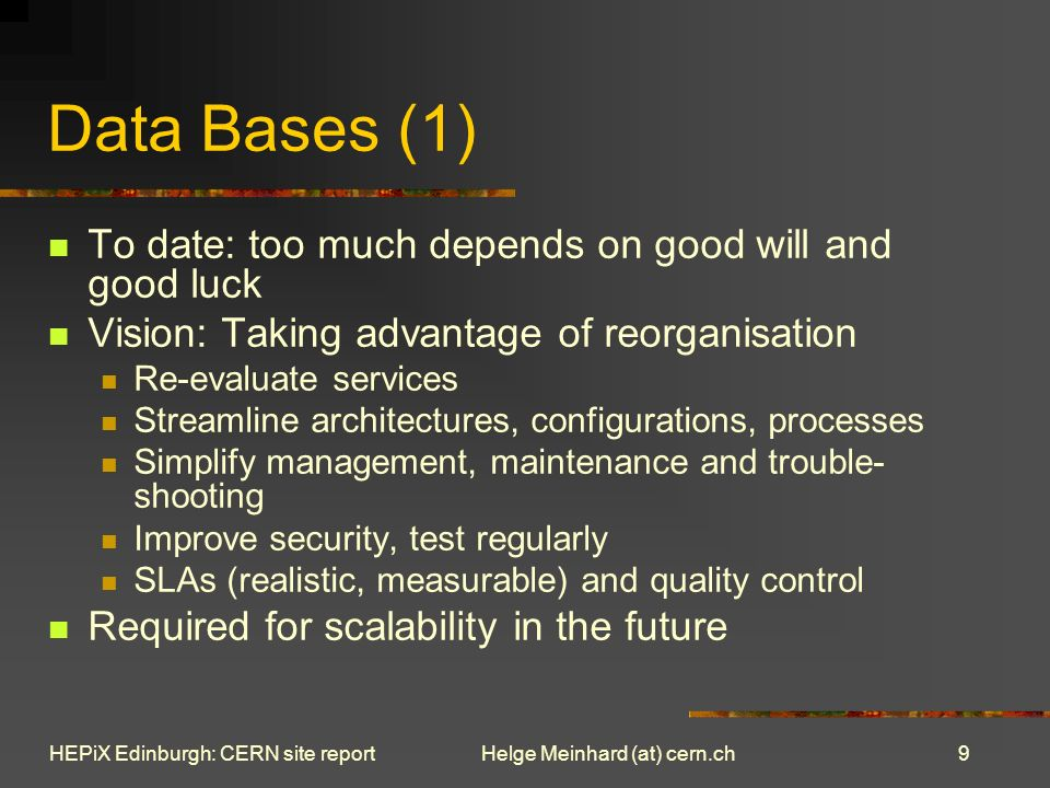 9 Helge Meinhard (at) cern.chHEPiX Edinburgh: CERN site report Data Bases (1) To date: too much depends on good will and good luck Vision: Taking advantage of reorganisation Re-evaluate services Streamline architectures, configurations, processes Simplify management, maintenance and trouble- shooting Improve security, test regularly SLAs (realistic, measurable) and quality control Required for scalability in the future
