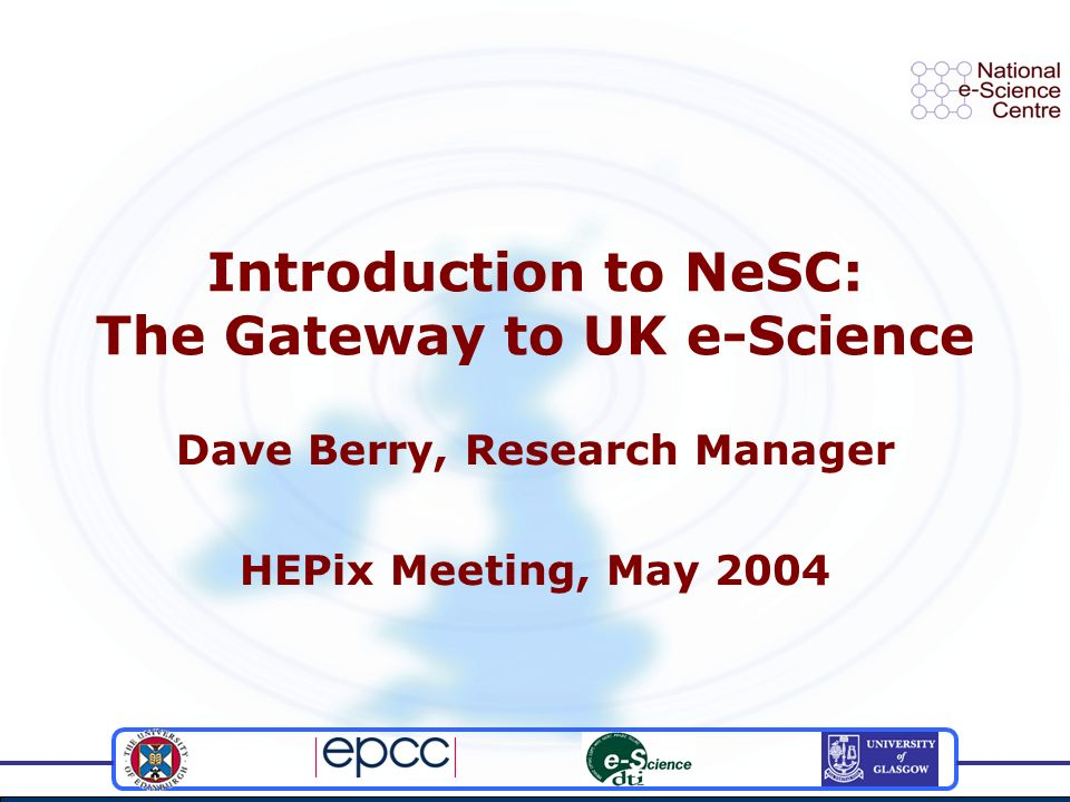 Introduction to NeSC: The Gateway to UK e-Science Dave Berry, Research Manager HEPix Meeting, May 2004