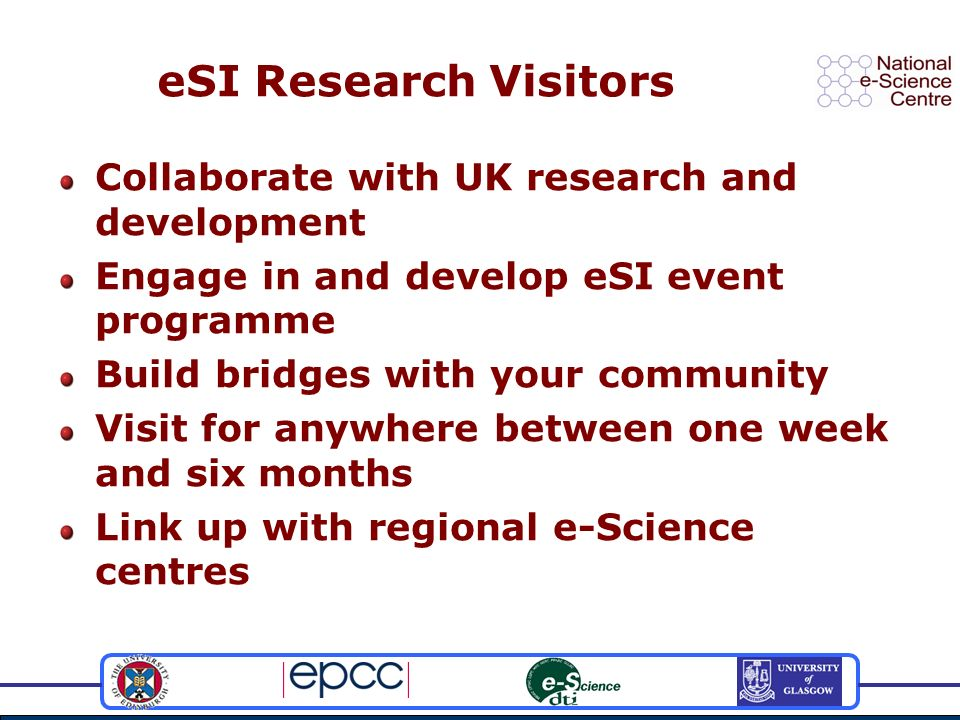 eSI Research Visitors Collaborate with UK research and development Engage in and develop eSI event programme Build bridges with your community Visit for anywhere between one week and six months Link up with regional e-Science centres