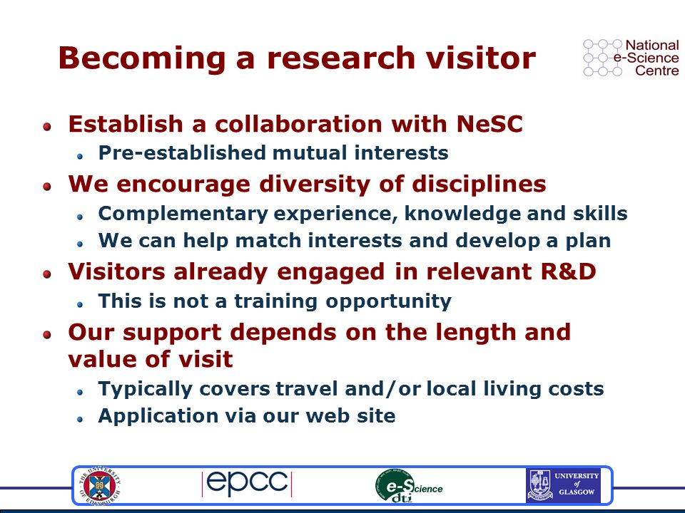 Becoming a research visitor Establish a collaboration with NeSC Pre-established mutual interests We encourage diversity of disciplines Complementary experience, knowledge and skills We can help match interests and develop a plan Visitors already engaged in relevant R&D This is not a training opportunity Our support depends on the length and value of visit Typically covers travel and/or local living costs Application via our web site
