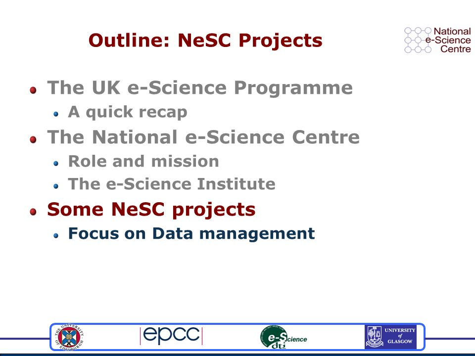 Outline: NeSC Projects The UK e-Science Programme A quick recap The National e-Science Centre Role and mission The e-Science Institute Some NeSC projects Focus on Data management