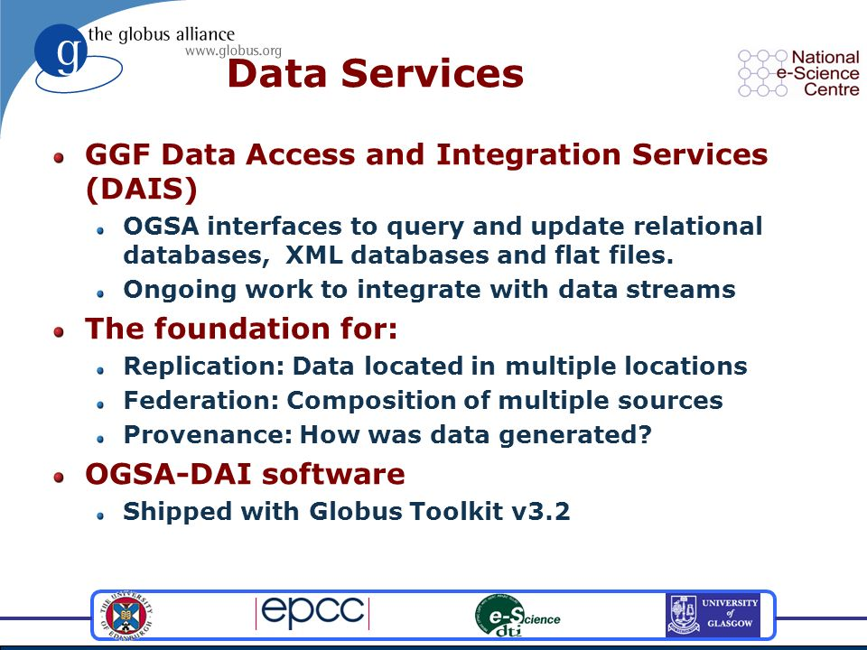 Data Services GGF Data Access and Integration Services (DAIS) OGSA interfaces to query and update relational databases, XML databases and flat files.
