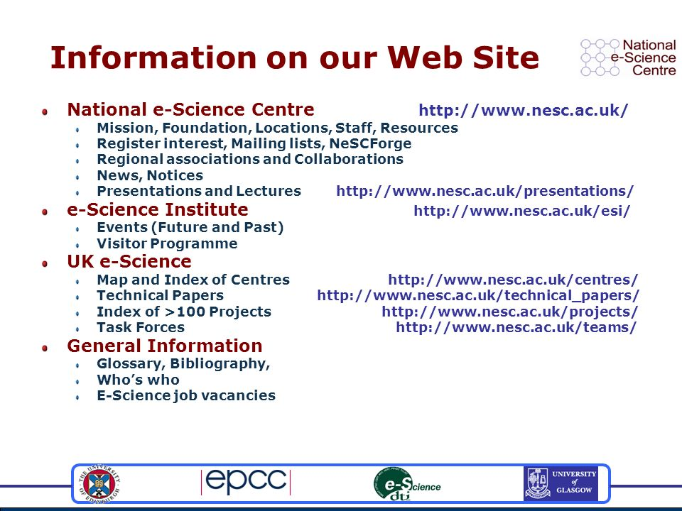 Information on our Web Site National e-Science Centre http://www.nesc.ac.uk/ Mission, Foundation, Locations, Staff, Resources Register interest, Mailing lists, NeSCForge Regional associations and Collaborations News, Notices Presentations and Lectures http://www.nesc.ac.uk/presentations/ e-Science Institute http://www.nesc.ac.uk/esi/ Events (Future and Past) Visitor Programme UK e-Science Map and Index of Centres http://www.nesc.ac.uk/centres/ Technical Papers http://www.nesc.ac.uk/technical_papers/ Index of >100 Projects http://www.nesc.ac.uk/projects/ Task Forces http://www.nesc.ac.uk/teams/ General Information Glossary, Bibliography, Whos who E-Science job vacancies