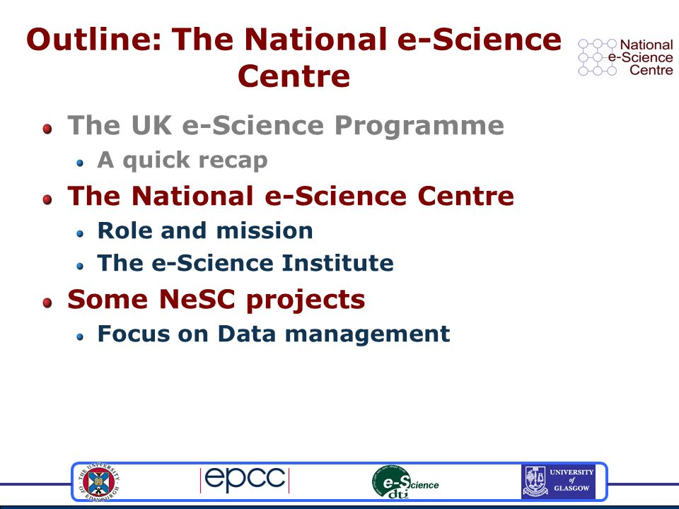 Outline: The National e-Science Centre The UK e-Science Programme A quick recap The National e-Science Centre Role and mission The e-Science Institute Some NeSC projects Focus on Data management