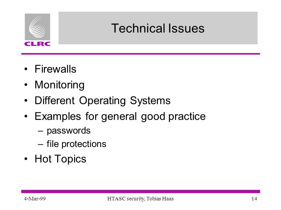 4-Mar-99HTASC security, Tobias Haas14 Technical Issues Firewalls Monitoring Different Operating Systems Examples for general good practice –passwords –file protections Hot Topics