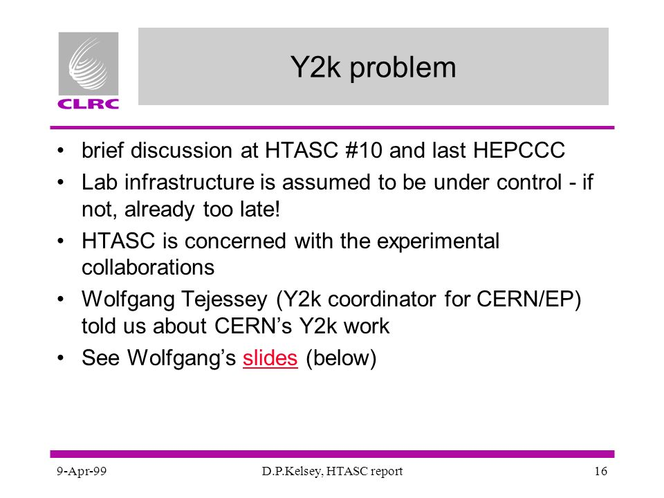 9-Apr-99D.P.Kelsey, HTASC report16 Y2k problem brief discussion at HTASC #10 and last HEPCCC Lab infrastructure is assumed to be under control - if not, already too late.