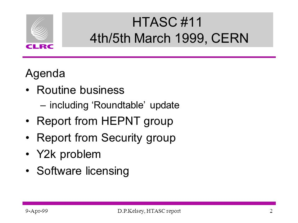 9-Apr-99D.P.Kelsey, HTASC report2 HTASC #11 4th/5th March 1999, CERN Agenda Routine business –including Roundtable update Report from HEPNT group Report from Security group Y2k problem Software licensing