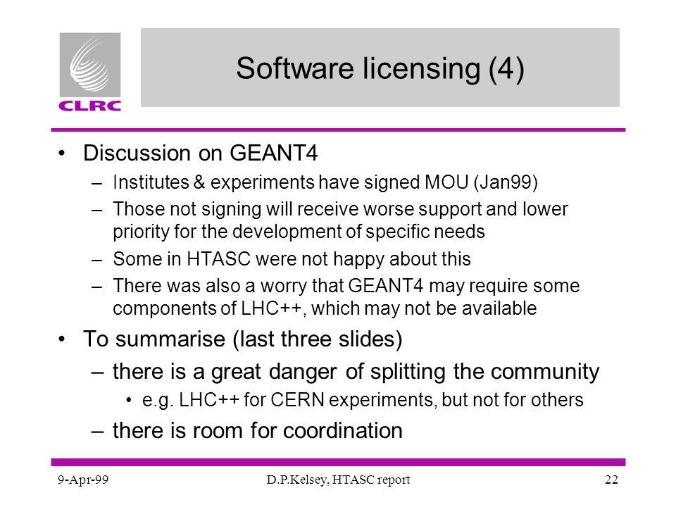 9-Apr-99D.P.Kelsey, HTASC report22 Software licensing (4) Discussion on GEANT4 –Institutes & experiments have signed MOU (Jan99) –Those not signing will receive worse support and lower priority for the development of specific needs –Some in HTASC were not happy about this –There was also a worry that GEANT4 may require some components of LHC++, which may not be available To summarise (last three slides) –there is a great danger of splitting the community e.g.