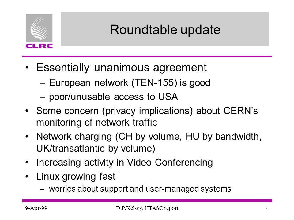 9-Apr-99D.P.Kelsey, HTASC report4 Roundtable update Essentially unanimous agreement –European network (TEN-155) is good –poor/unusable access to USA Some concern (privacy implications) about CERNs monitoring of network traffic Network charging (CH by volume, HU by bandwidth, UK/transatlantic by volume) Increasing activity in Video Conferencing Linux growing fast –worries about support and user-managed systems