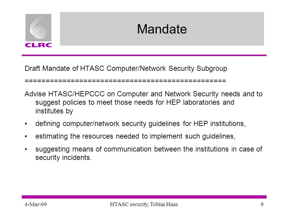 4-Mar-99HTASC security, Tobias Haas9 Mandate Draft Mandate of HTASC Computer/Network Security Subgroup ================================================ Advise HTASC/HEPCCC on Computer and Network Security needs and to suggest policies to meet those needs for HEP laboratories and institutes by defining computer/network security guidelines for HEP institutions, estimating the resources needed to implement such guidelines, suggesting means of communication between the institutions in case of security incidents.