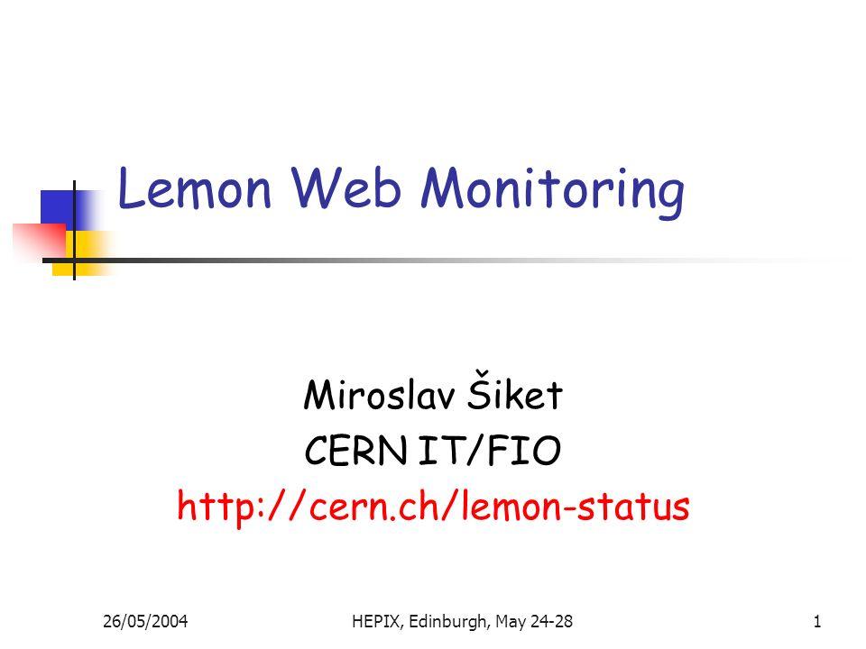 26/05/2004HEPIX, Edinburgh, May 24-281 Lemon Web Monitoring Miroslav Šiket CERN IT/FIO http://cern.ch/lemon-status