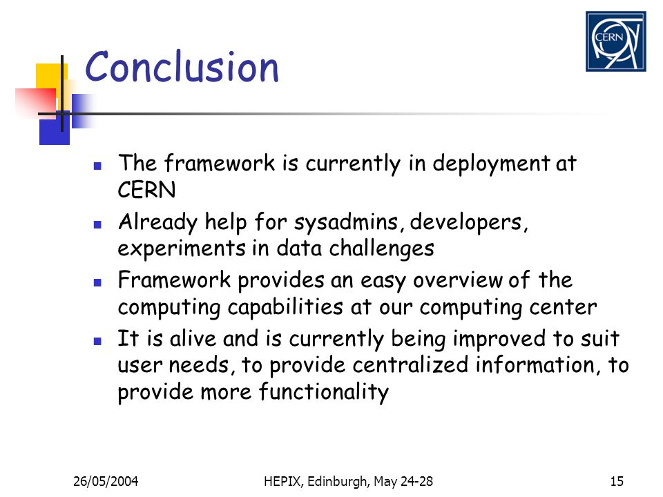 26/05/2004HEPIX, Edinburgh, May 24-2815 Conclusion The framework is currently in deployment at CERN Already help for sysadmins, developers, experiments in data challenges Framework provides an easy overview of the computing capabilities at our computing center It is alive and is currently being improved to suit user needs, to provide centralized information, to provide more functionality