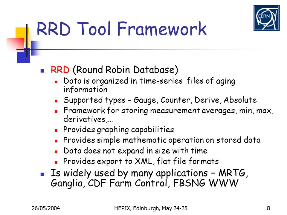26/05/2004HEPIX, Edinburgh, May 24-288 RRD Tool Framework RRD (Round Robin Database) Data is organized in time-series files of aging information Supported types – Gauge, Counter, Derive, Absolute Framework for storing measurement averages, min, max, derivatives,… Provides graphing capabilities Provides simple mathematic operation on stored data Data does not expand in size with time Provides export to XML, flat file formats Is widely used by many applications – MRTG, Ganglia, CDF Farm Control, FBSNG WWW