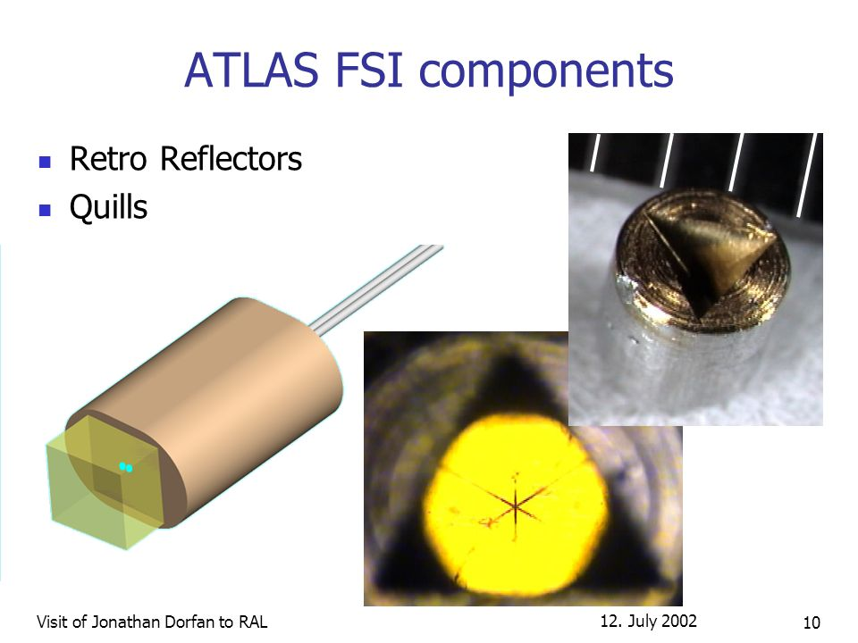 12. July 2002 Visit of Jonathan Dorfan to RAL 10 ATLAS FSI components Retro Reflectors Quills