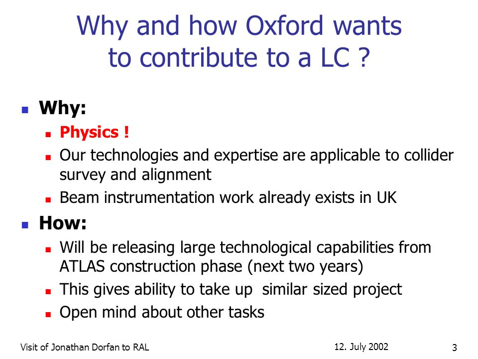 12. July 2002 Visit of Jonathan Dorfan to RAL 3 Why and how Oxford wants to contribute to a LC ? Why: Physics ! Our technologies and expertise are app