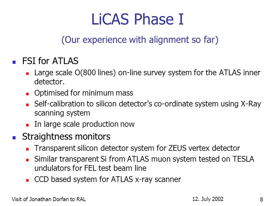 12. July 2002 Visit of Jonathan Dorfan to RAL 8 LiCAS Phase I (Our experience with alignment so far) FSI for ATLAS Large scale O(800 lines) on-line su