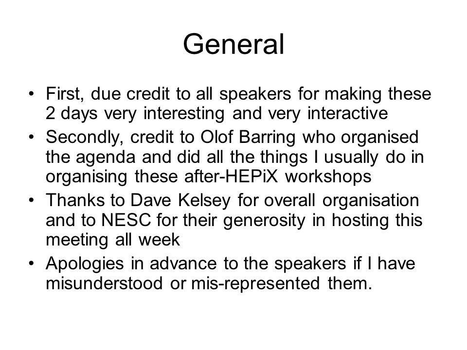 General First, due credit to all speakers for making these 2 days very interesting and very interactive Secondly, credit to Olof Barring who organised the agenda and did all the things I usually do in organising these after-HEPiX workshops Thanks to Dave Kelsey for overall organisation and to NESC for their generosity in hosting this meeting all week Apologies in advance to the speakers if I have misunderstood or mis-represented them.
