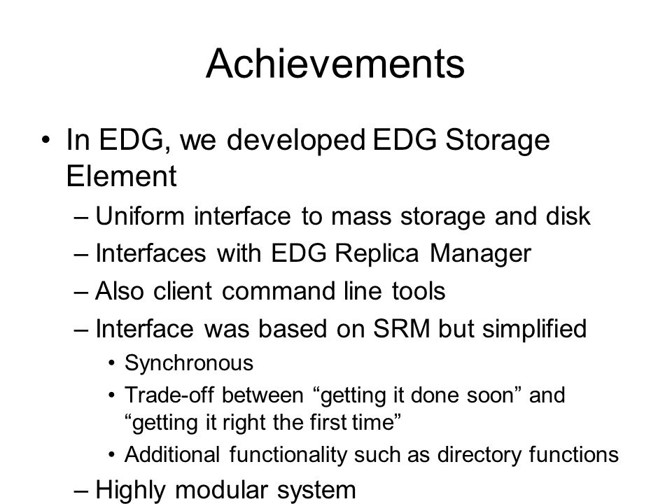 Achievements In EDG, we developed EDG Storage Element –Uniform interface to mass storage and disk –Interfaces with EDG Replica Manager –Also client command line tools –Interface was based on SRM but simplified Synchronous Trade-off between getting it done soon and getting it right the first time Additional functionality such as directory functions –Highly modular system