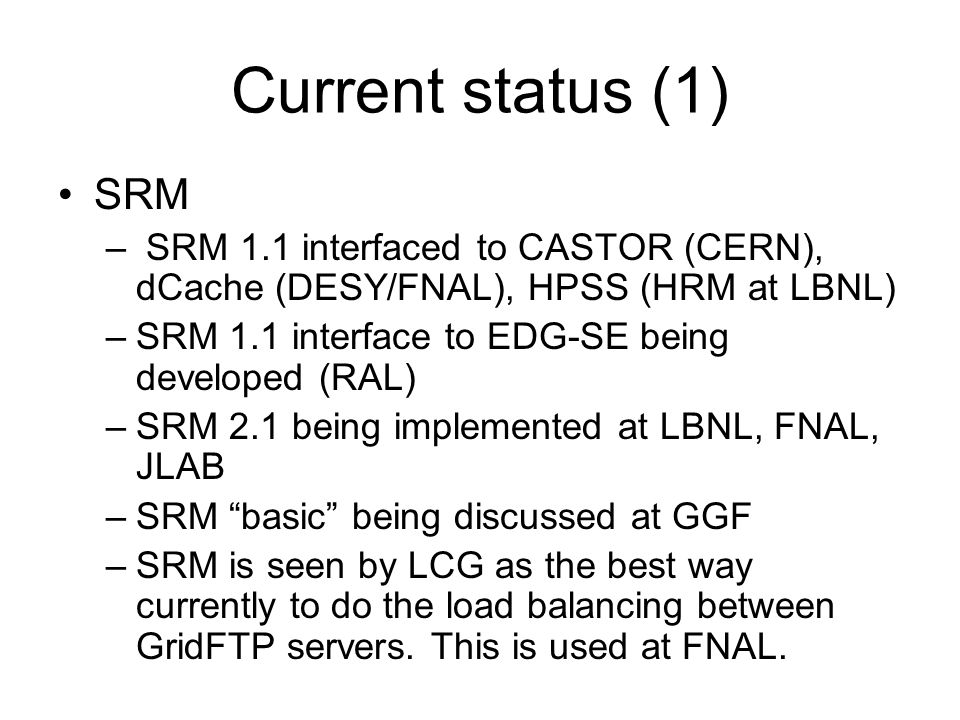 Current status (1) SRM – SRM 1.1 interfaced to CASTOR (CERN), dCache (DESY/FNAL), HPSS (HRM at LBNL) –SRM 1.1 interface to EDG-SE being developed (RAL) –SRM 2.1 being implemented at LBNL, FNAL, JLAB –SRM basic being discussed at GGF –SRM is seen by LCG as the best way currently to do the load balancing between GridFTP servers.