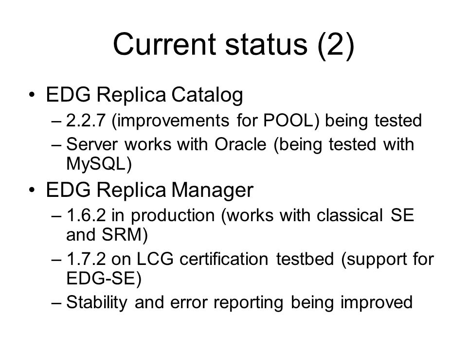 Current status (2) EDG Replica Catalog –2.2.7 (improvements for POOL) being tested –Server works with Oracle (being tested with MySQL) EDG Replica Manager –1.6.2 in production (works with classical SE and SRM) –1.7.2 on LCG certification testbed (support for EDG-SE) –Stability and error reporting being improved