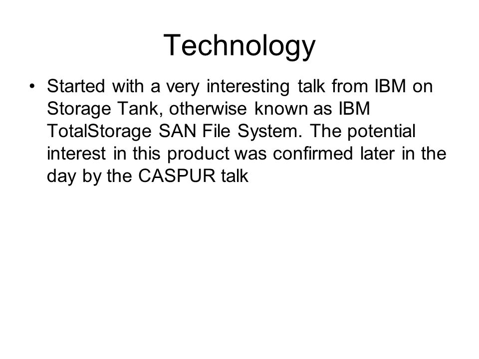 Technology Started with a very interesting talk from IBM on Storage Tank, otherwise known as IBM TotalStorage SAN File System.