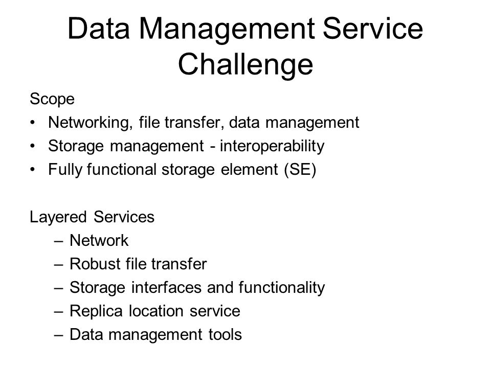 Data Management Service Challenge Scope Networking, file transfer, data management Storage management - interoperability Fully functional storage element (SE) Layered Services –Network –Robust file transfer –Storage interfaces and functionality –Replica location service –Data management tools