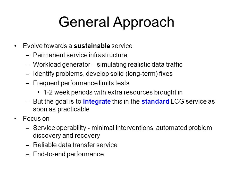 General Approach Evolve towards a sustainable service –Permanent service infrastructure –Workload generator – simulating realistic data traffic –Identify problems, develop solid (long-term) fixes –Frequent performance limits tests 1-2 week periods with extra resources brought in –But the goal is to integrate this in the standard LCG service as soon as practicable Focus on –Service operability - minimal interventions, automated problem discovery and recovery –Reliable data transfer service –End-to-end performance