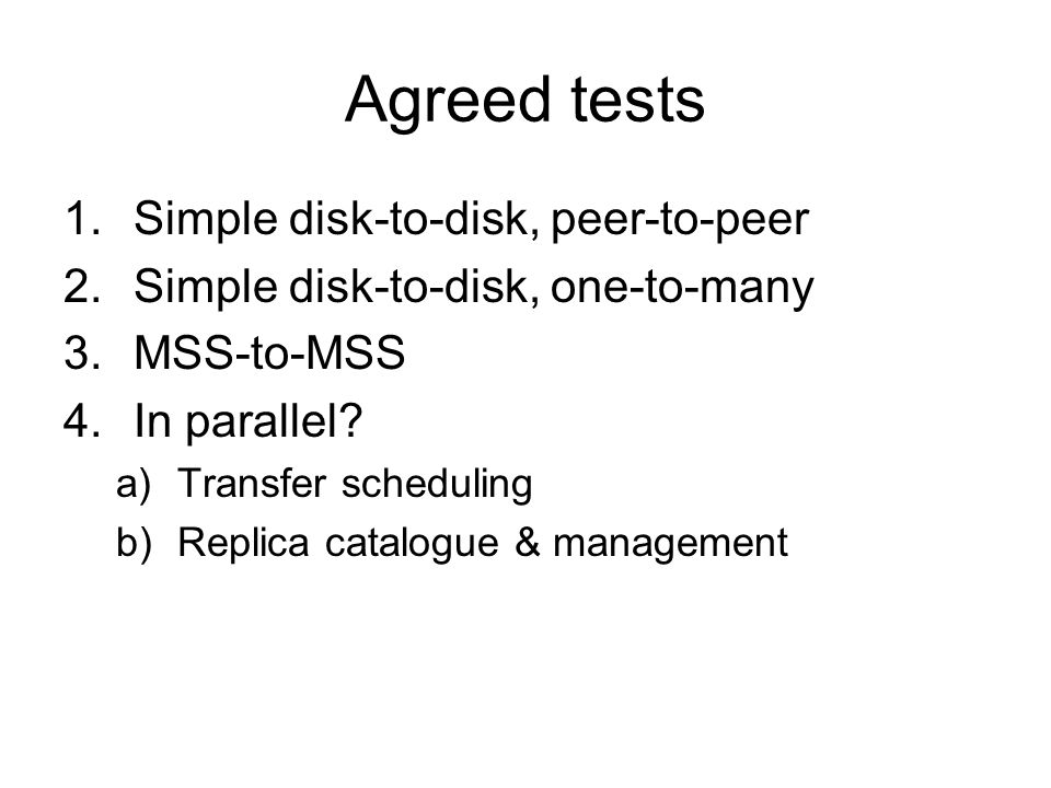 Agreed tests 1.Simple disk-to-disk, peer-to-peer 2.Simple disk-to-disk, one-to-many 3.MSS-to-MSS 4.In parallel.