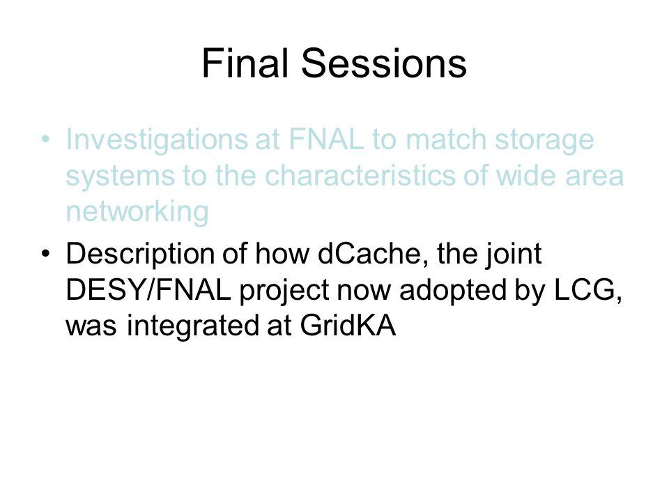 Final Sessions Investigations at FNAL to match storage systems to the characteristics of wide area networking Description of how dCache, the joint DESY/FNAL project now adopted by LCG, was integrated at GridKA