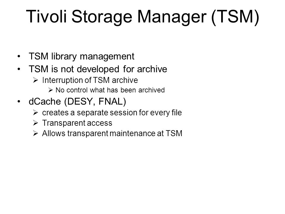 Tivoli Storage Manager (TSM) TSM library management TSM is not developed for archive Interruption of TSM archive No control what has been archived dCache (DESY, FNAL) creates a separate session for every file Transparent access Allows transparent maintenance at TSM