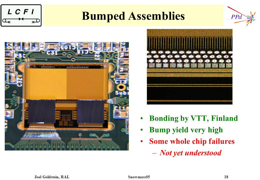 Joel Goldstein, RALSnowmass05 18 Bumped Assemblies Bonding by VTT, Finland Bump yield very high Some whole chip failures –Not yet understood